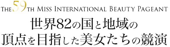 The 59th Miss International Beauty Pageant 世界82の国と地域の頂点を目指した美女たちの競演